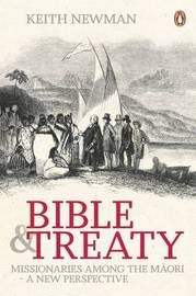 Bible and Treaty - Missionaries among the Maori - A New Perspective; By Keith Newman.