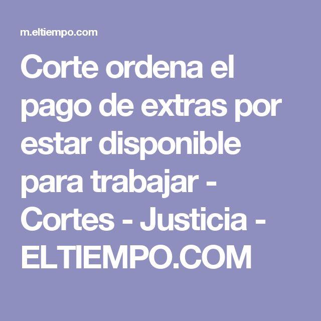 Corte ordena el pago de extras por estar disponible para trabajar - Cortes - Justicia - ELTIEMPO.COM