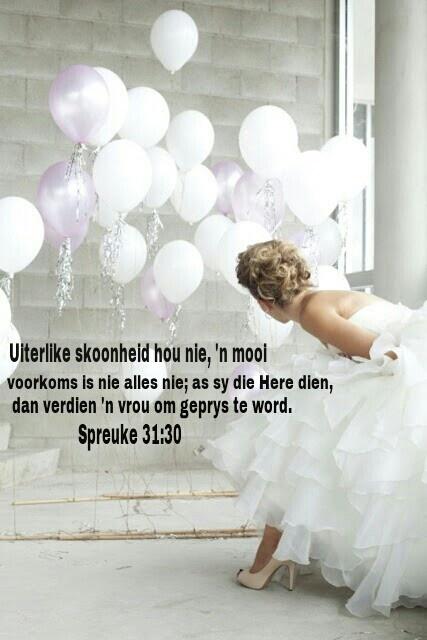 SPREUKE 31:30  Die bevalligheid is bedrog, en die skoonheid is nietigheid; 'n vrou wat die Here vrees, sy moet geprys word.