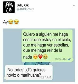 Jajaja marihuana contigo, aunqq tu tienees maas efecto q la marihuana
