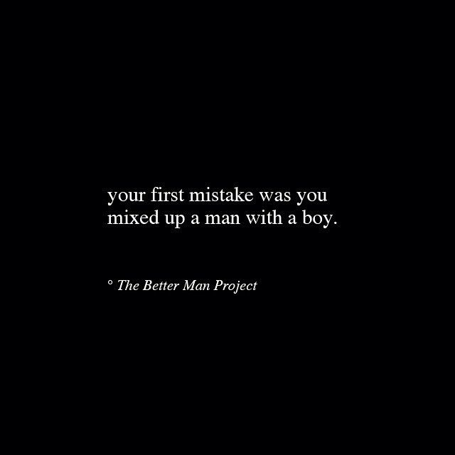 The better man project quotes - your first mistake was you mixed up a man with a boy
