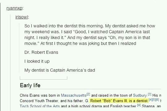 If this happened to me I would have to sit down in the dentist's office and cry for a minute or two... Maybe wear a sign on my forehead stating that Captain America's father is my dentist.