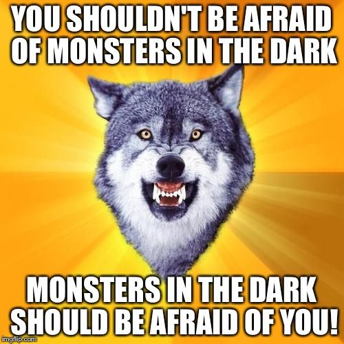 Courage Wolf | YOU SHOULDN'T BE AFRAID OF MONSTERS IN THE DARK MONSTERS IN THE DARK SHOULD BE AFRAID OF YOU! | image tagged in memes,courage wolf | made w/ Imgflip meme maker
