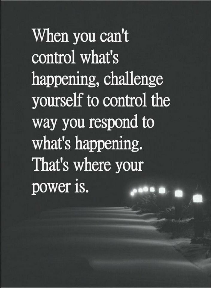 Quotes When you can't control what's happening, challenge yourself to control the way you respond to what's happening. There's where your power is.