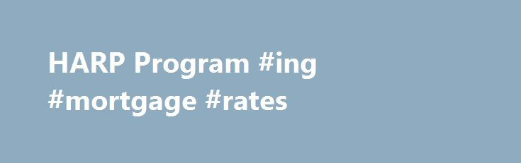 HARP Program #ing #mortgage #rates http://mortgages.remmont.com/harp-program-ing-mortgage-rates/  #harp mortgage program # Home Affordable Refinance Program (HARP) Refinance Your Home Under the HARP Program If you want to refinance, but may not qualify for a traditional refinancing loan due to the current value of your home, then the … Continue reading →