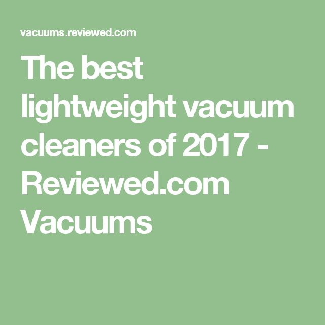 The best lightweight vacuum cleaners of 2017 - Reviewed.com Vacuums