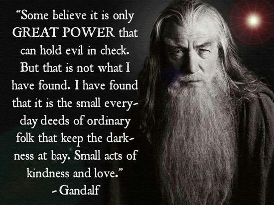 """""""Some believe it is only great power that can hold evil in check. But that is not what I have found. I have found that it is the small everyday deeds of ordinary folk that keep the darkness at bay. Small acts of kindness and love."""" - Gandalf (note to self: check whether this is in Tolkien's text, or from dialogue adapted for the film.)"""