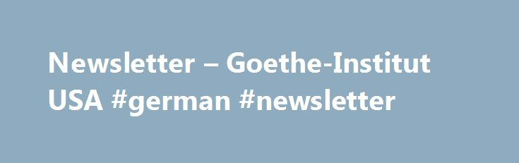 Newsletter – Goethe-Institut USA #german #newsletter http://loan-credit.nef2.com/newsletter-goethe-institut-usa-german-newsletter/  # Quick access: Sign in Newsletter Do you want to be kept up to date? We'll be happy to send you our newsletters with the latest news from the Goethe-Institut USA. Do you want to stay up-to-date? Join our mailing lists to receive regular updates on our cultural events, language classes, and other Germany-related programs. Events Newsletter If you would like to…