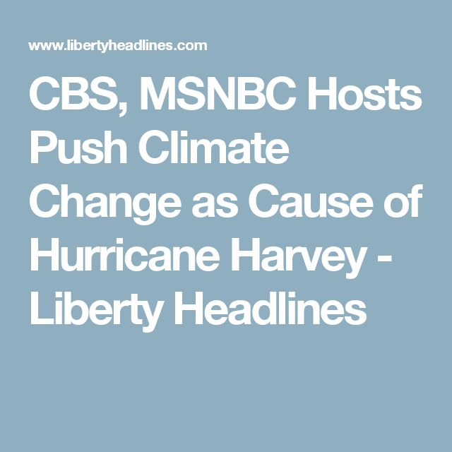 CBS, MSNBC Hosts Push Climate Change as Cause of Hurricane Harvey - Liberty Headlines