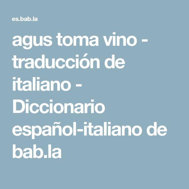 agus toma vino - traducción de italiano - Diccionario español-italiano de bab.la