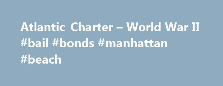 Atlantic Charter – World War II #bail #bonds #manhattan #beach http://alabama.remmont.com/atlantic-charter-world-war-ii-bail-bonds-manhattan-beach/  # Atlantic Charter Introduction During World War II (1939-45), the United States and Great Britain issued a joint declaration in August 1941 that set out a vision for the postwar world. In January 1942, a group of 26 Allied nations pledged their support for this declaration, known as the Atlantic Charter. The document is considered one of the…