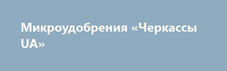 Микроудобрения «Черкассы UA» http://www.pogruzimvse.ru/doska258/?adv_id=283  Агротайм - это магазин для заботливых хозяев. Мы предлагаем только качественные удобрения, такие как: гумат калия, торфяной субстрат и микроудобрения, при помощи которых вы сможет максимально повысить плодородность почвы и улучшить качество урожая.    Обратившись в компанию «Агротайм», вы получите не только современную высокоэффективную продукцию, но и полезную информацию от опытных специалистов.