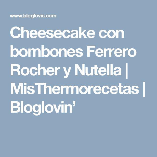 Cheesecake con bombones Ferrero Rocher y Nutella | MisThermorecetas | Bloglovin'