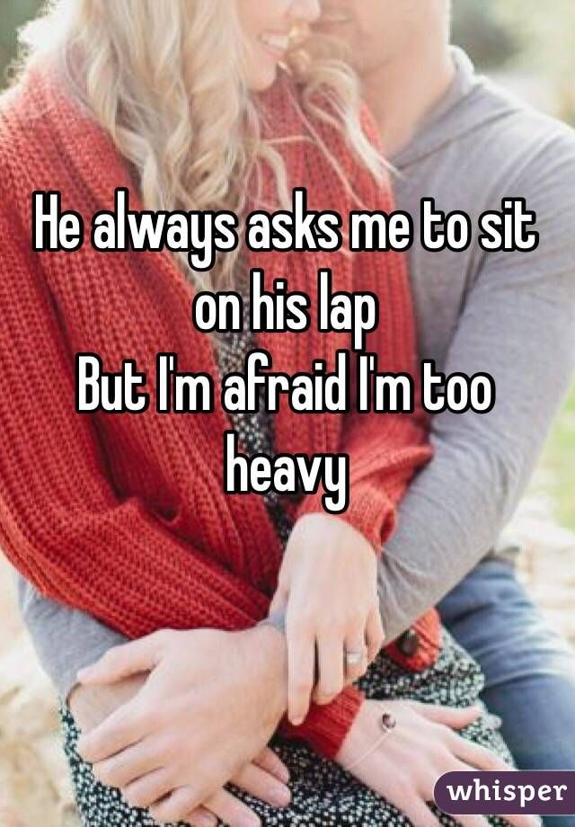 """He always asks me to sit on his lap But I'm afraid I'm too heavy"""