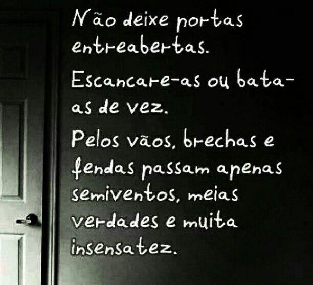 Não deixe portas entreabertas Escancare-as Ou bata-as de vez. Pelos vãos, brechas e fendas Passam apenas semiventos, Meias verdades E muita insensatez.