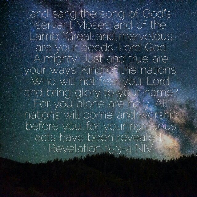 """""""And sang the song of God's servant Moses and of the Lamb: 'Great and marvelous are you deeds,Lord God Almighty. Just and true are your ways. King of the nations, Who will not fear you, Lord, and bring glory to your name? For you alone are holy.All nations will come and worship before you, for your righteous acts have been revealed'. ~ Revelations 15:3-4 NIV"""