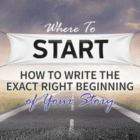 Where To Start: How To Write the Exact Right Beginningof Your Story Virtual Plot Workshop 9/4/14