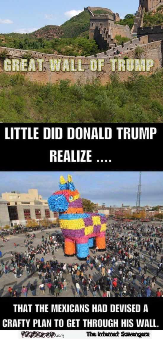 Great Wall of Trump, little did Donald Trump realize...that the Mexicans had devise a crafty plan to get through his wall.  Bahahahaha!