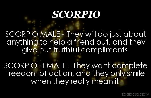 Scorpio Male & Female - Scorpio Male - They will do just about anything to help a friend out, and they give out truthful compliments. - Scorpio Female - They want complete freedom of action, and they only smile when they really mean it.
