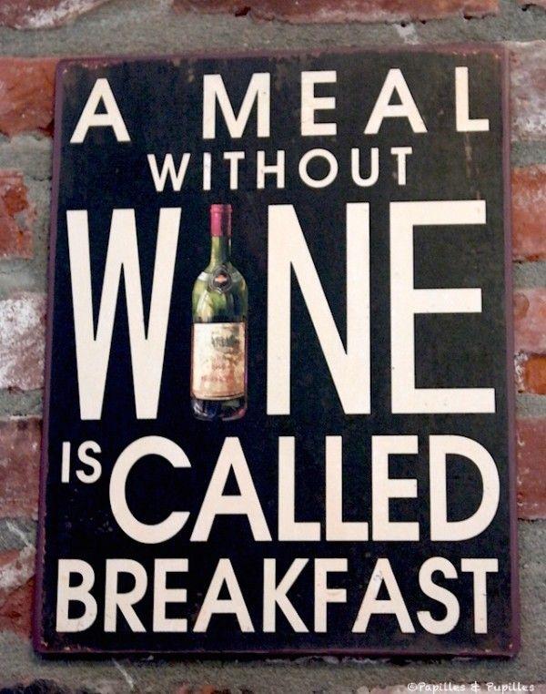 A meal without wine is called breakfast (un repas sans vin, c'est un petit déjeuner)