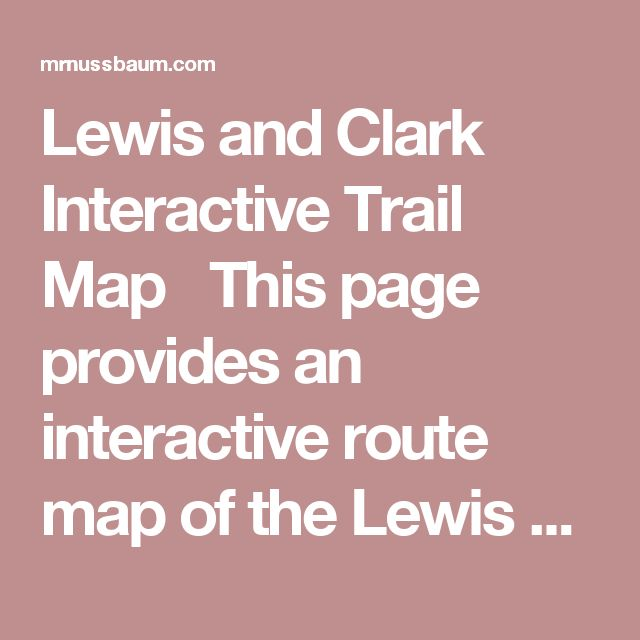 Lewis and Clark Interactive Trail Map  This page provides an interactive route map of the Lewis and Clark adventure. Click on the map to learn about the different places explored by the duo.