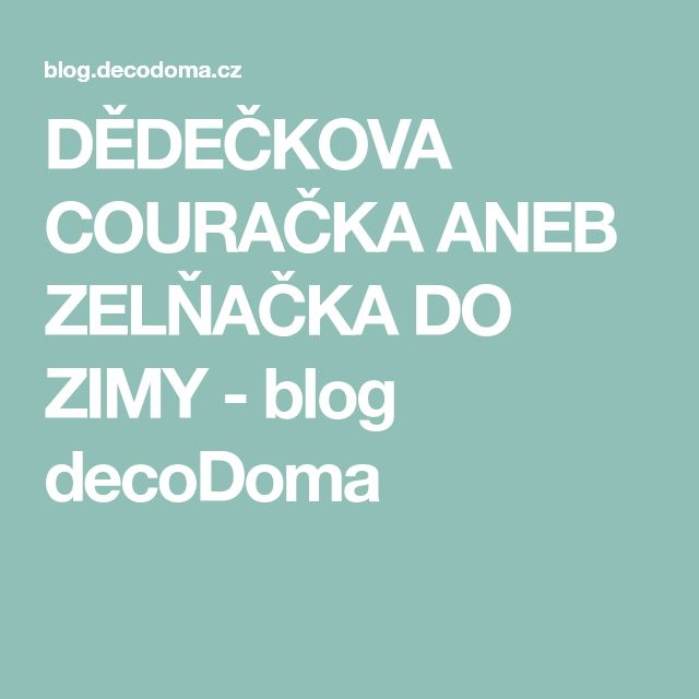 DĚDEČKOVA COURAČKA ANEB ZELŇAČKA DO ZIMY - blog decoDoma