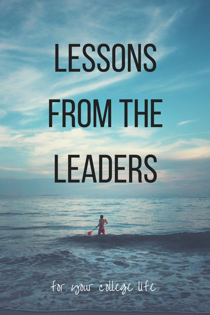 Lessons from the leaders for your college life