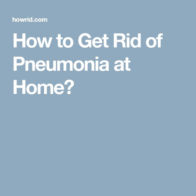 How to Get Rid of Pneumonia at Home?