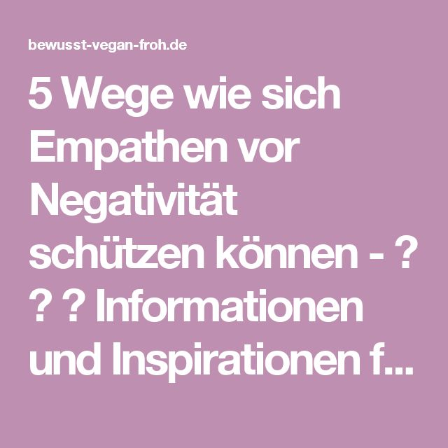 5 Wege wie sich Empathen vor Negativität schützen können - ☼ ✿ ☺ Informationen und Inspirationen für ein Bewusstes, Veganes und (F)rohes Leben ☺ ✿ ☼