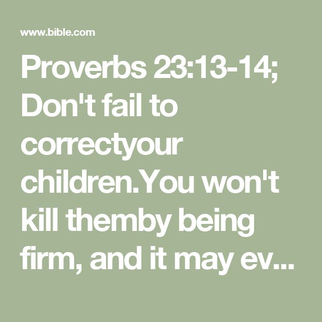 Proverbs 23:13-14; Don't fail to correctyour children.You won't kill themby being firm,  and it may evensave their lives.