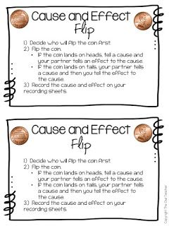 Flipping for Cause and Effect! I don't know about your class but my class could always use some extra practice with cause and effect! In this game students pair up and get one coin such as a penny. Fake coins are totally okay as long as they have both the head side and tails side. Then one person flips the coin and based on how it lands either tells the cause or effect of either something they read or you can have them make it up. Their partner then tells the other. These cause and effect…