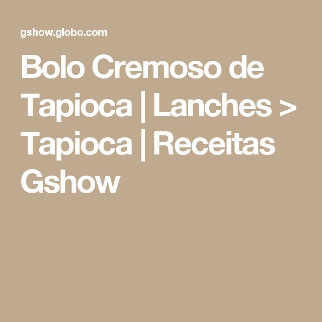 Bolo Cremoso de Tapioca   Lanches > Tapioca   Receitas Gshow