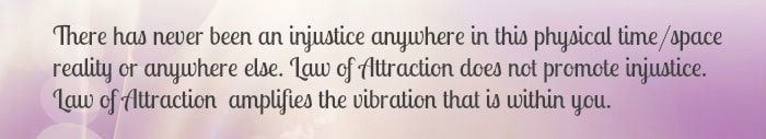 There has never been an injustice anywhere in this physical time/space reality or anywhere else. Law of Attraction does not promote injustice. Law of Attraction amplifies the vibration that is within you.