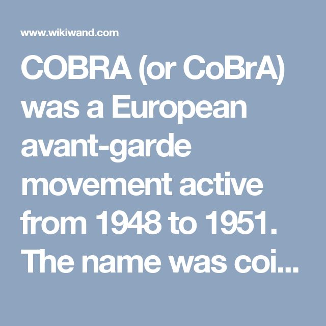 COBRA (or CoBrA) was a European avant-garde movement active from 1948 to 1951. The name was coined in 1948 by Christian Dotremont from the initials of the members' home cities: Copenhagen (Co), Brussels (Br), Amsterdam (A)