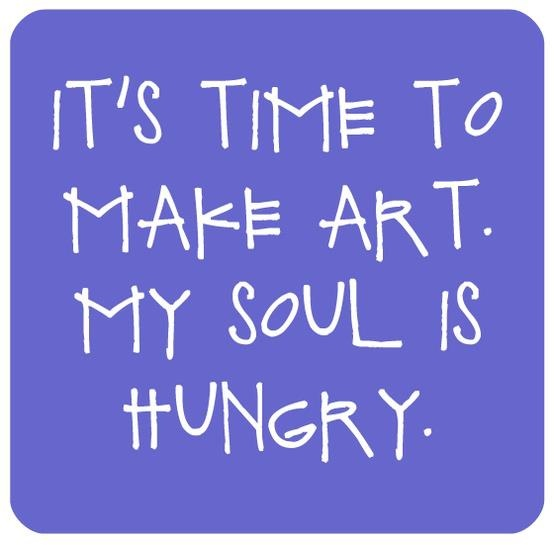 """""""It's time to make art. My soul is hungry."""" •♡• This would be better if it said, """"It's time to make art. I am going freaking insane!"""" (...which a therapist would no doubt say)."""