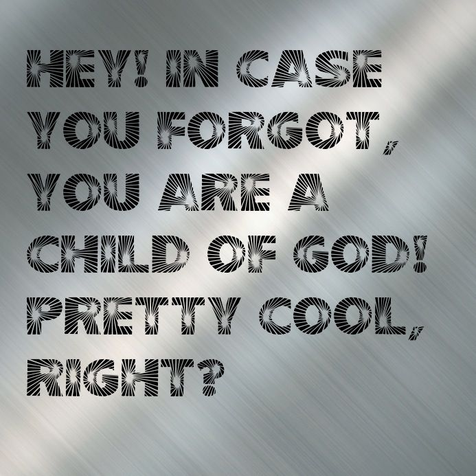 In case you forgot, You are a child of God! Pretty cool