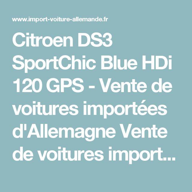 Citroen DS3 SportChic Blue HDi 120 GPS - Vente de voitures importées d'Allemagne Vente de voitures importées d'Allemagne