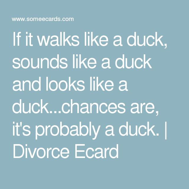 If it walks like a duck, sounds like a duck and looks like a duck...chances are, it's probably a duck. | Divorce Ecard