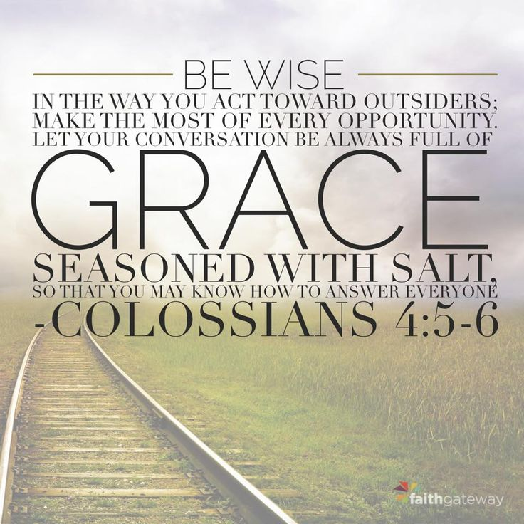 Walk in wisdom toward those who are outside, redeeming the time. Let your speech always be with grace, seasoned with salt, that you may know how you ought to answer each one. -- Colossians 4:5-6
