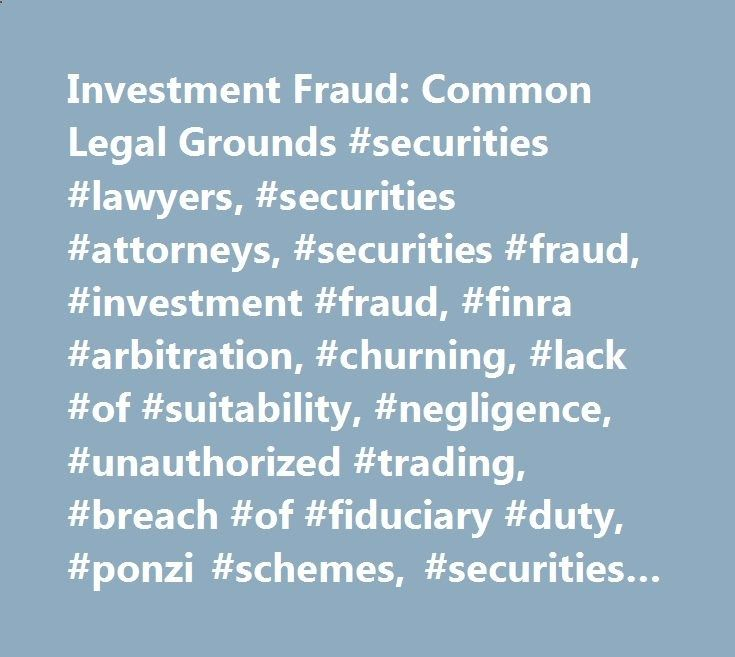 Investment Fraud: Common Legal Grounds #securities #lawyers, #securities #attorneys, #securities #fraud, #investment #fraud, #finra #arbitration, #churning, #lack #of #suitability, #negligence, #unauthorized #trading, #breach #of #fiduciary #duty, #ponzi #schemes, #securities #lawyers #virginia connecticut.nef2.... # Securities Lawyers protecting investors' rights Investment Fraud: Common Legal Grounds If an investor is a victim of investment fraud, he/she may have a claim against his/...