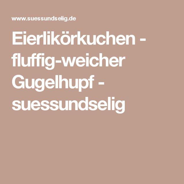 Eierlikörkuchen - fluffig-weicher Gugelhupf - suessundselig