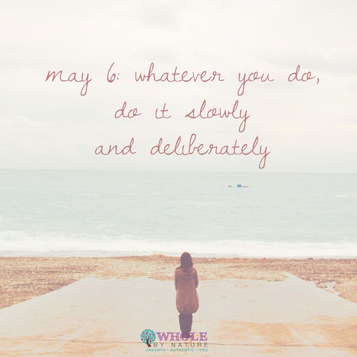 May 6: Whatever you do, do it slowly and deliberately