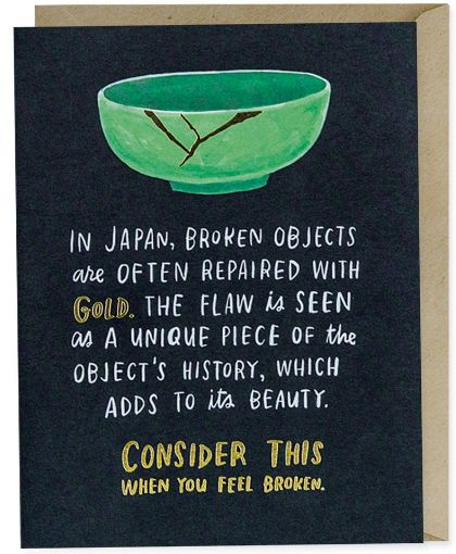 A card that reads: In Japan, broken objects are often repaired with gold. The flaw is seen as a unique pieces of the object's history, which adds to its beauty. Consider this when you feel broken.