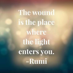 The wound is the place where the light enters you. -Rumi