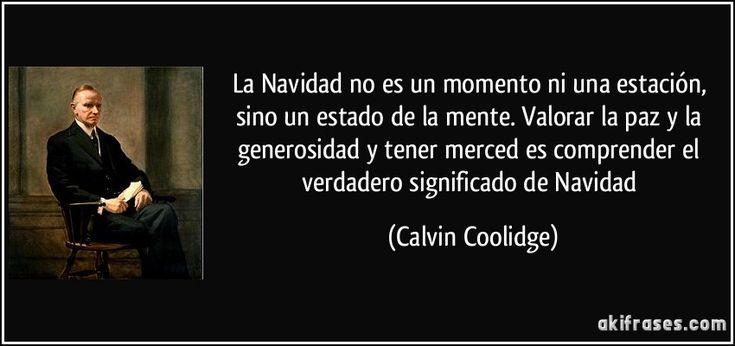La Navidad no es un momento ni una estación, sino un estado de la mente. Valorar la paz y la generosidad y tener merced es comprender el verdadero significado de Navidad. Calvin Coolidge