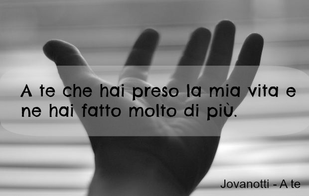 #Jovanotti Quote: A te che hai preso la mia vita e ne hai fatto molto di più.