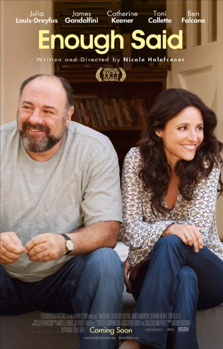 Enough Said (2013) PG 13 - Director: Nicole Holofcener - Writer: Nicole Holofcener -  Stars: Julia Louis-Dreyfus, James Gandolfini, Catherine Keener -  A divorced woman who decides to pursue the man she's interested in learns he's her new friend's ex-husband. - COMEDY / DRAMA / ROMANCE
