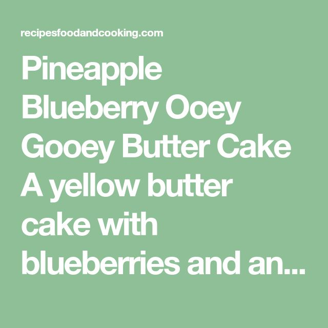 Pineapple Blueberry Ooey Gooey Butter Cake A yellow butter cake with blueberries and an ooey gooey pineapple topping.