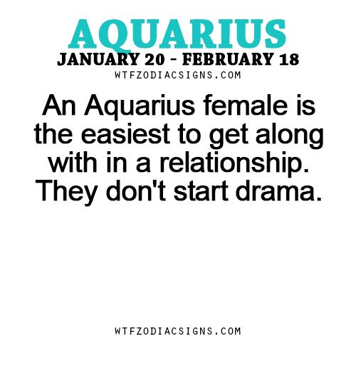 An Aquarius female is the easiest to get along with in a relationship. They don't start drama. - WTF ZODIAC SIGNS