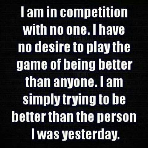 I am in competition with no one but me. I Am Competing With Myself. That's it. I have no desire to play the game of being better than anyone. I am simply trying with the help of God to be better than the person I was yesterday.